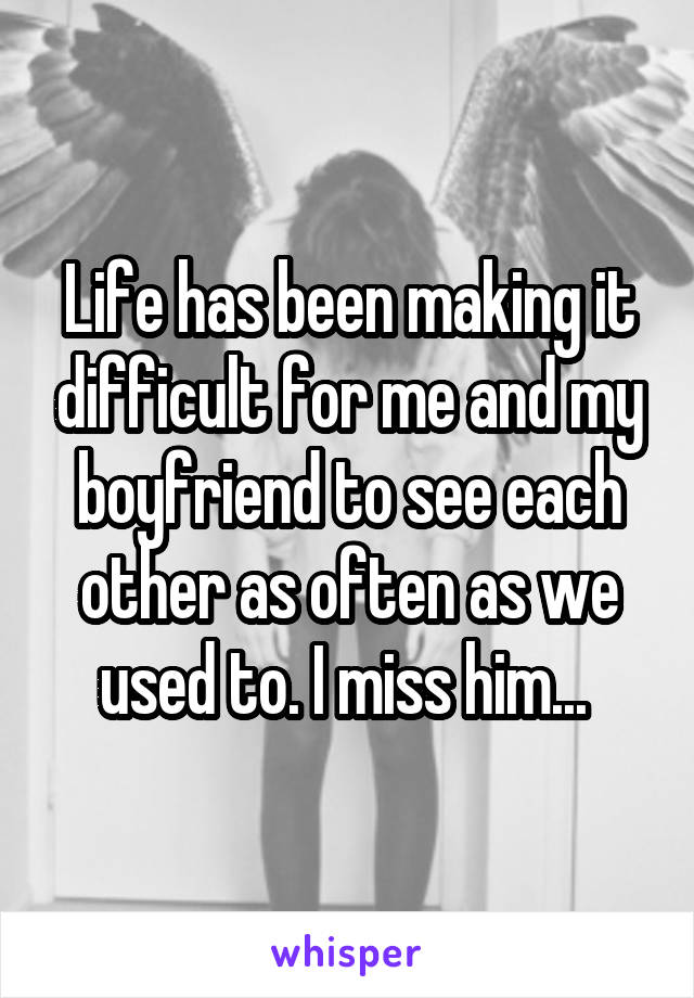 Life has been making it difficult for me and my boyfriend to see each other as often as we used to. I miss him...
