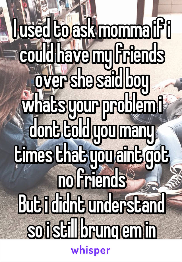 I used to ask momma if i could have my friends over she said boy whats your problem i dont told you many times that you aint got no friends But i didnt understand so i still brung em in