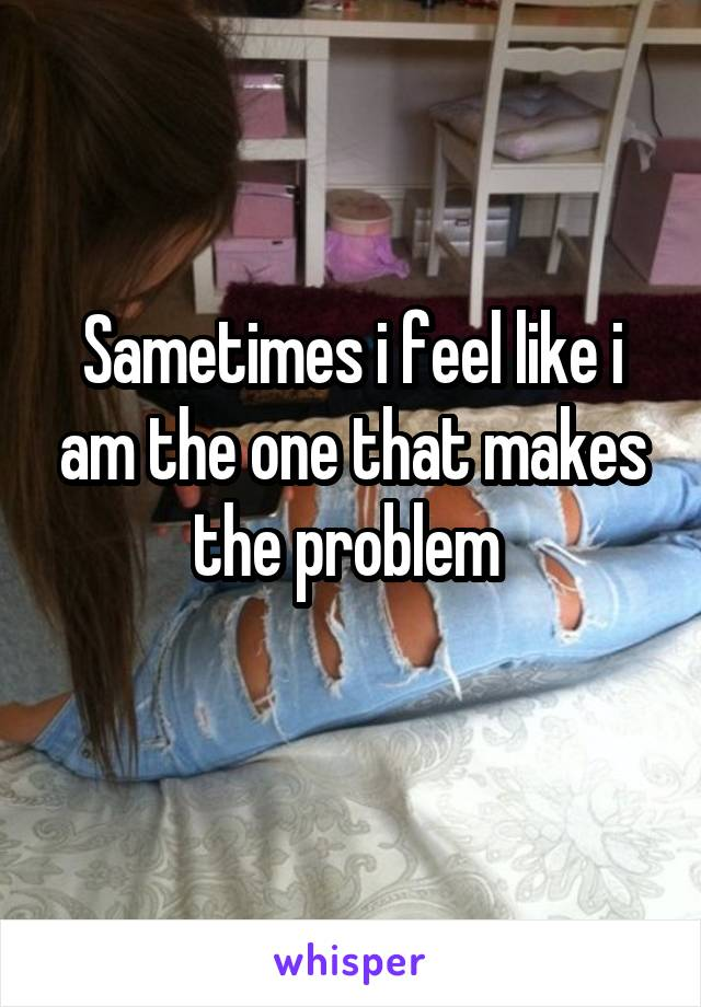 Sametimes i feel like i am the one that makes the problem