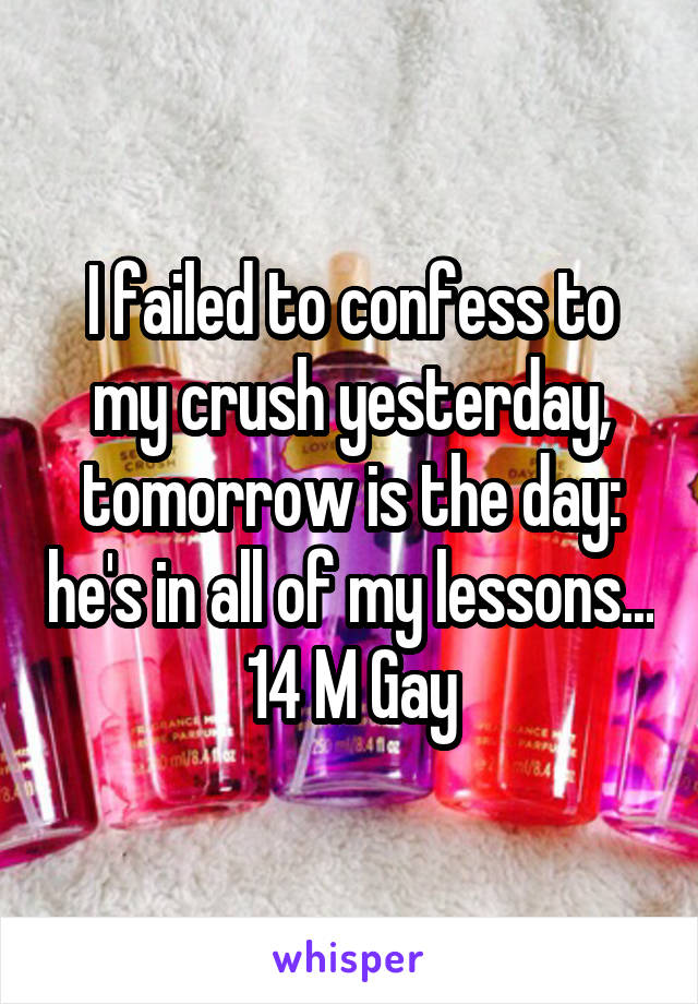 I failed to confess to my crush yesterday, tomorrow is the day: he's in all of my lessons... 14 M Gay