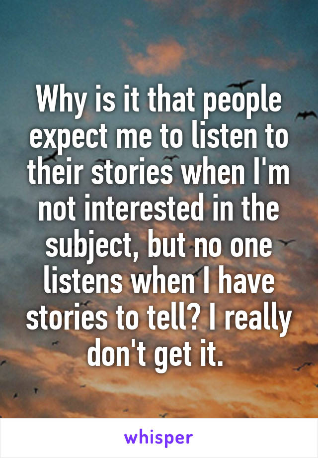 Why is it that people expect me to listen to their stories when I'm not interested in the subject, but no one listens when I have stories to tell? I really don't get it.