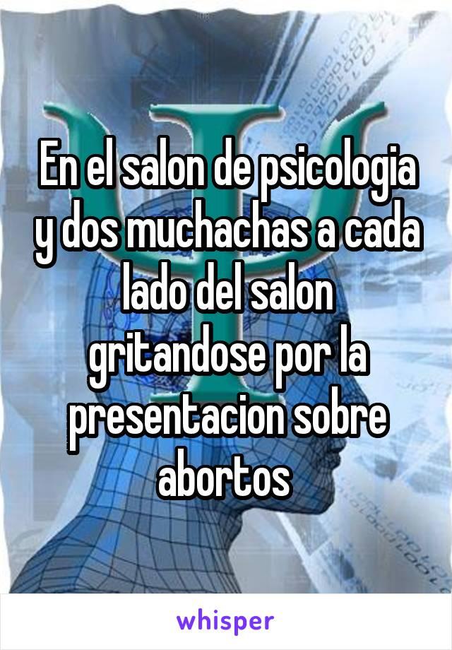 En el salon de psicologia y dos muchachas a cada lado del salon gritandose por la presentacion sobre abortos
