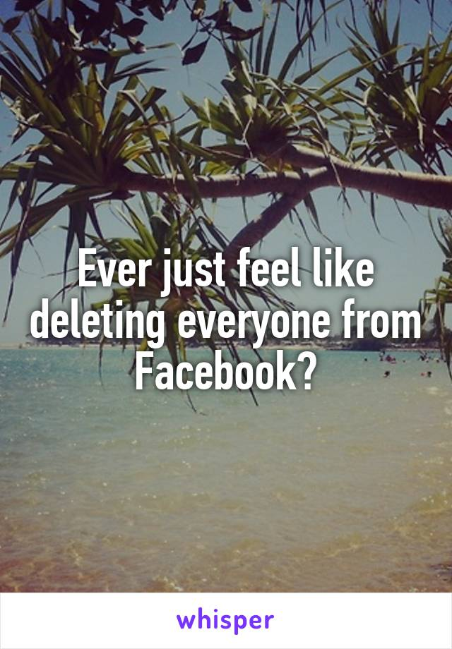 Ever just feel like deleting everyone from Facebook?