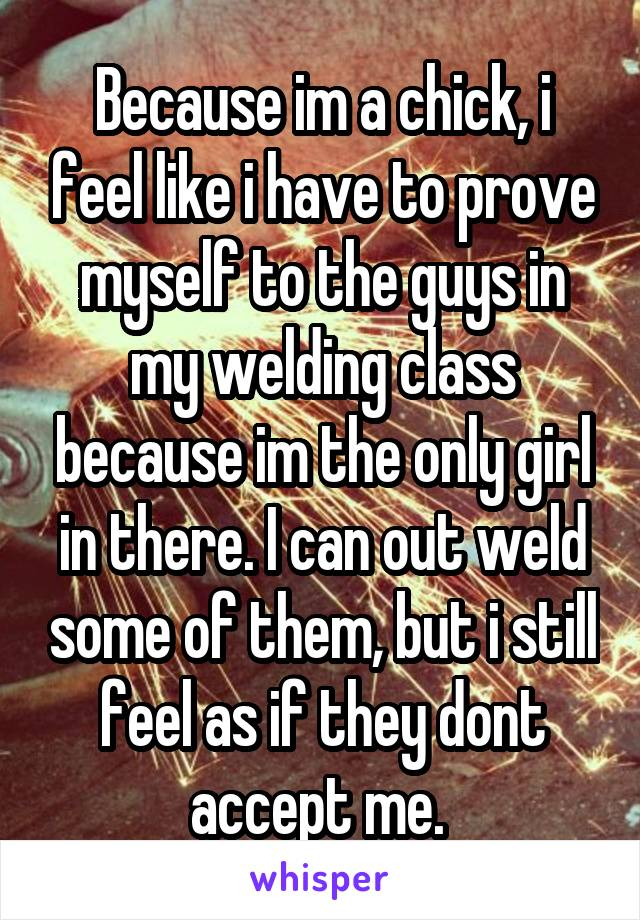 Because im a chick, i feel like i have to prove myself to the guys in my welding class because im the only girl in there. I can out weld some of them, but i still feel as if they dont accept me.