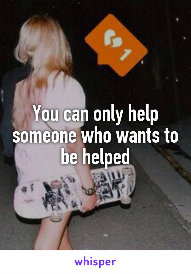 You can only help someone who wants to be helped