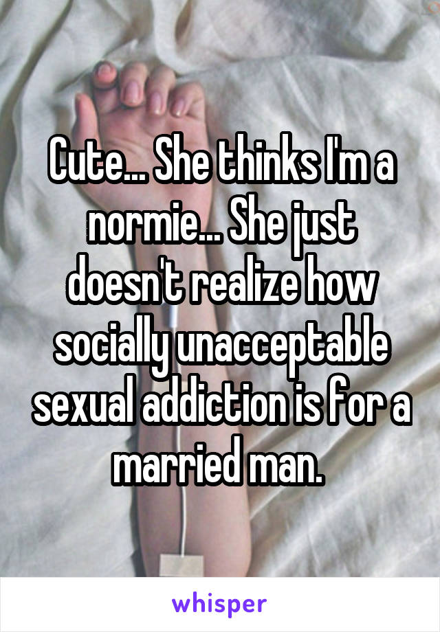 Cute... She thinks I'm a normie... She just doesn't realize how socially unacceptable sexual addiction is for a married man.
