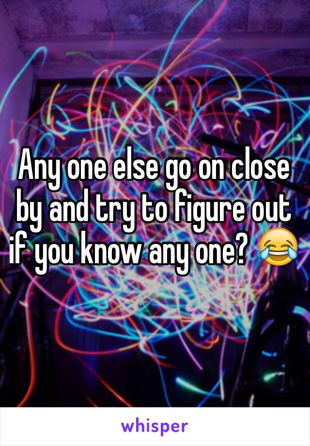 Any one else go on close by and try to figure out if you know any one? 😂