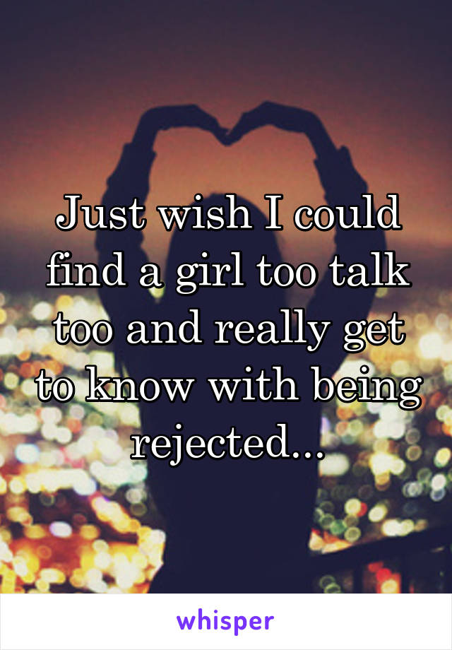 Just wish I could find a girl too talk too and really get to know with being rejected...