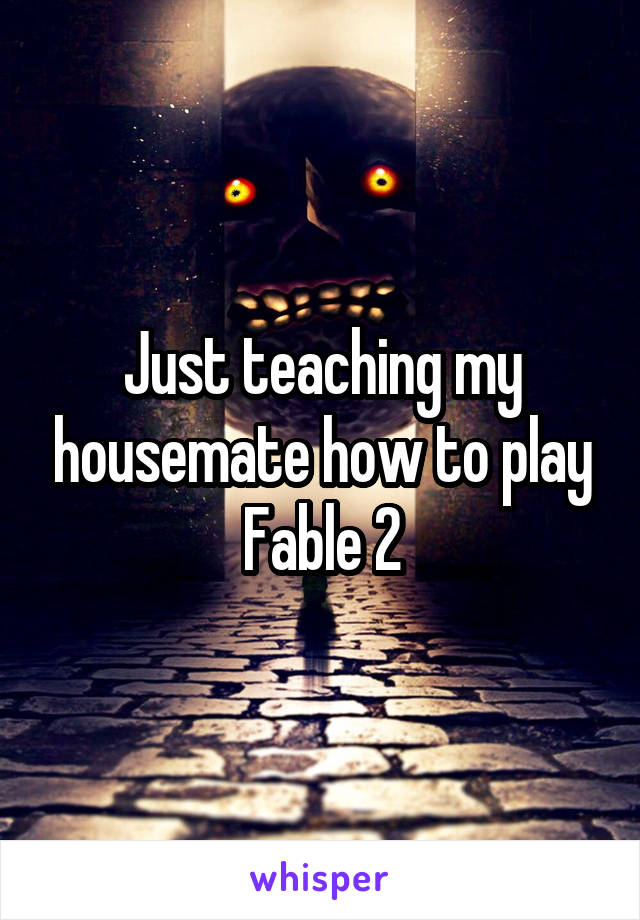 Just teaching my housemate how to play Fable 2