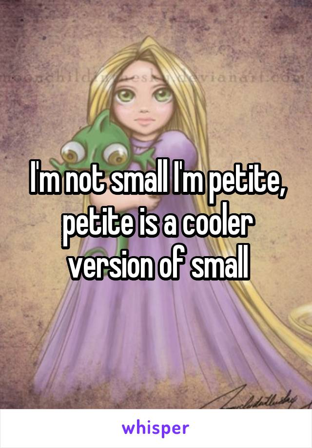 I'm not small I'm petite, petite is a cooler version of small