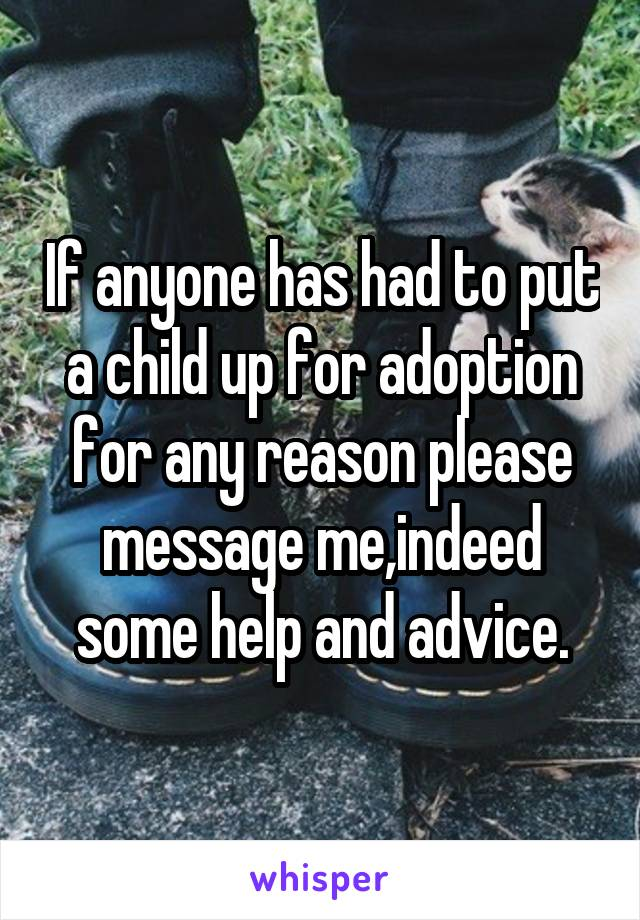 If anyone has had to put a child up for adoption for any reason please message me,indeed some help and advice.