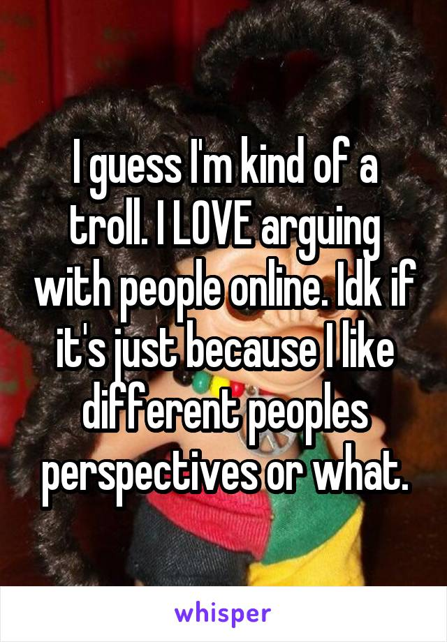 I guess I'm kind of a troll. I LOVE arguing with people online. Idk if it's just because I like different peoples perspectives or what.