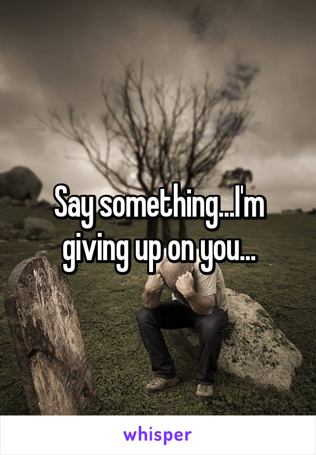 Say something...I'm giving up on you...