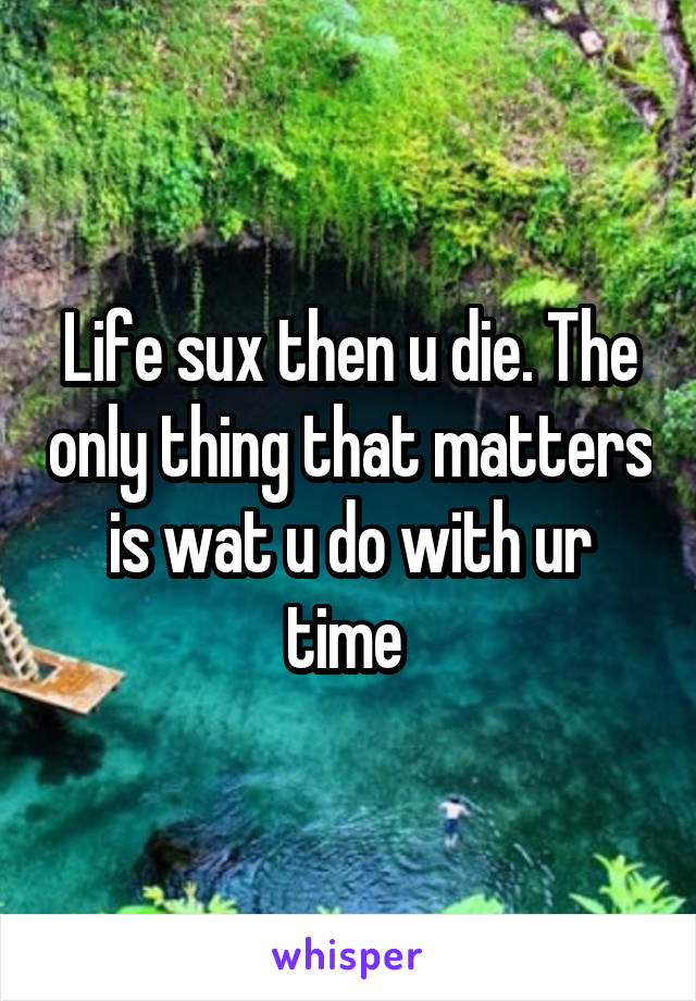 Life sux then u die. The only thing that matters is wat u do with ur time