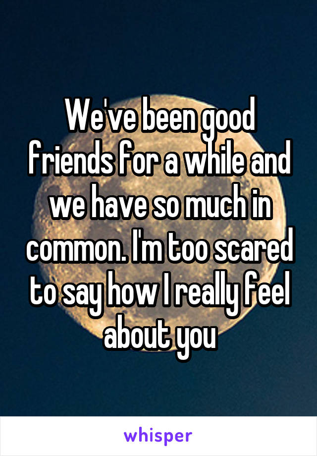 We've been good friends for a while and we have so much in common. I'm too scared to say how I really feel about you