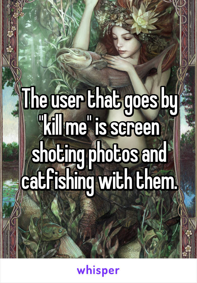 "The user that goes by ""kill me"" is screen shoting photos and catfishing with them."