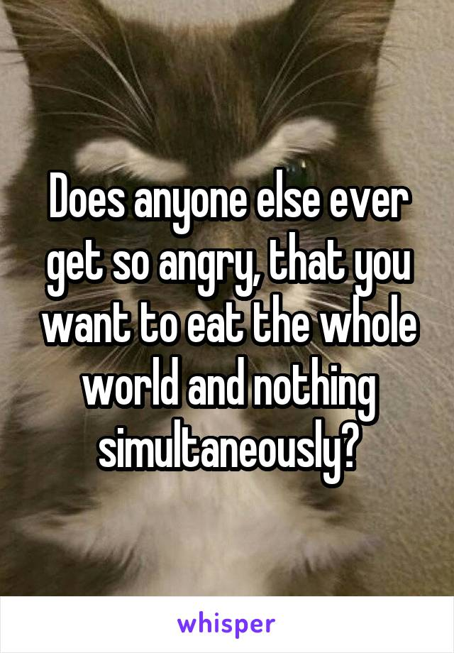 Does anyone else ever get so angry, that you want to eat the whole world and nothing simultaneously?