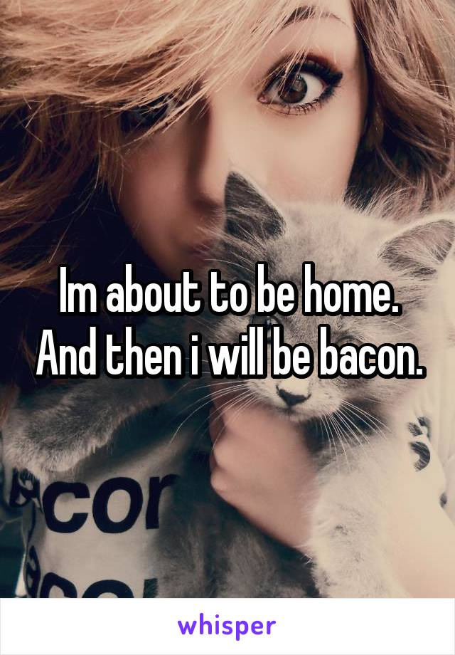 Im about to be home. And then i will be bacon.