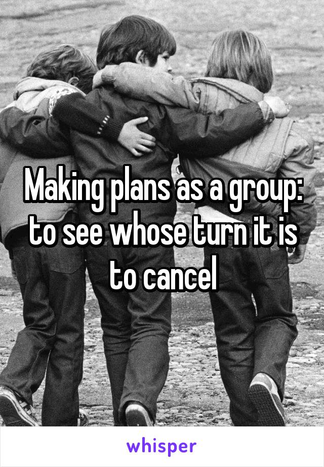 Making plans as a group: to see whose turn it is to cancel