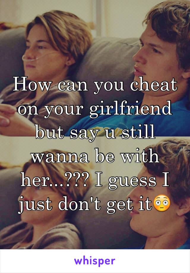 How can you cheat on your girlfriend but say u still wanna be with her...??? I guess I just don't get it😳