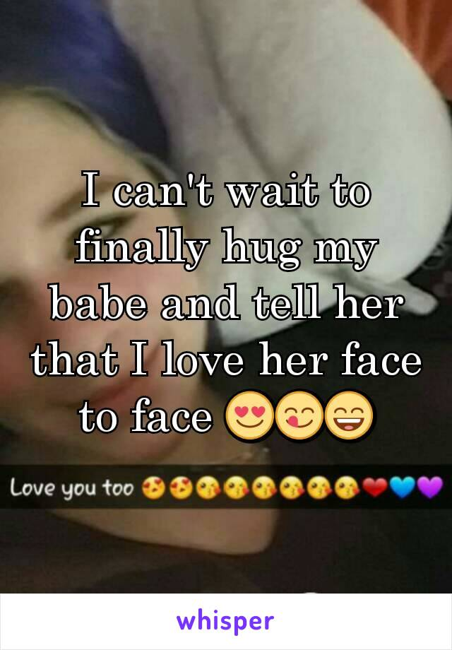 I can't wait to finally hug my babe and tell her that I love her face to face 😍😋😄