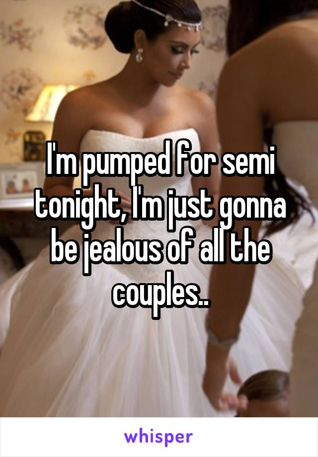 I'm pumped for semi tonight, I'm just gonna be jealous of all the couples..