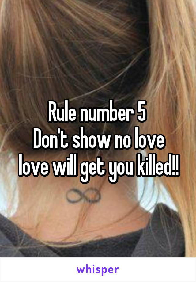 Rule number 5  Don't show no love love will get you killed!!