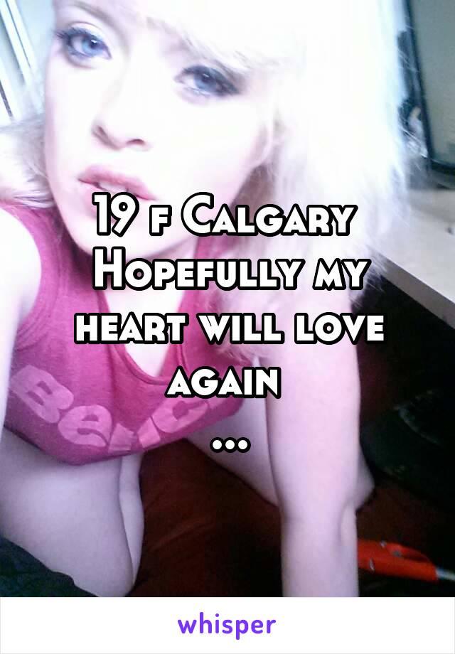 19 f Calgary  Hopefully my heart will love again  ...