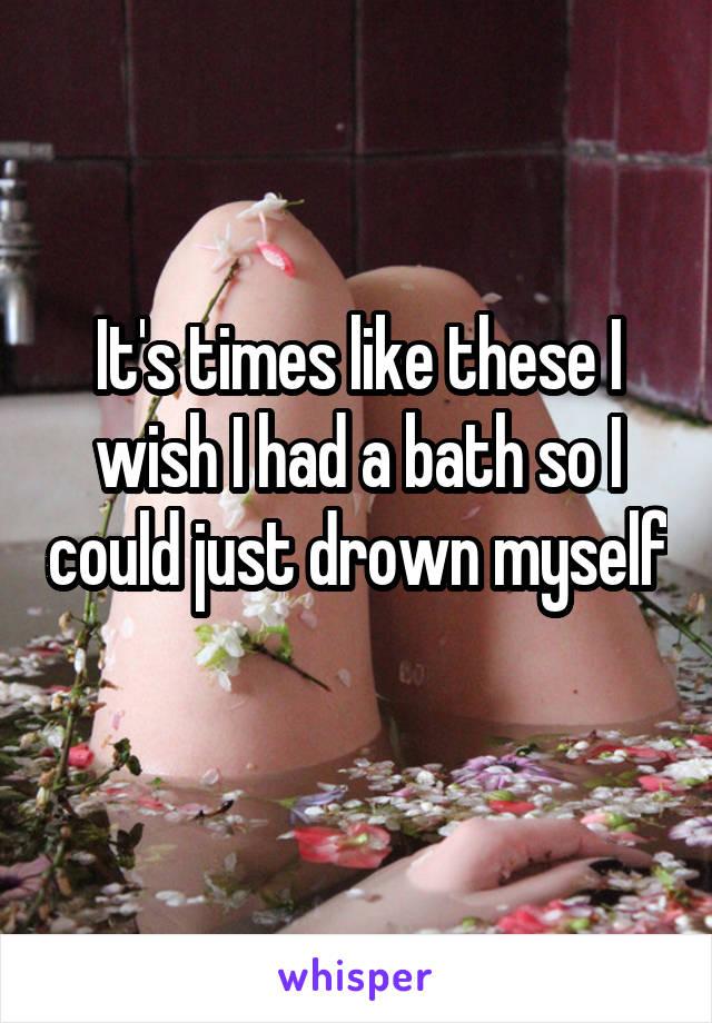 It's times like these I wish I had a bath so I could just drown myself