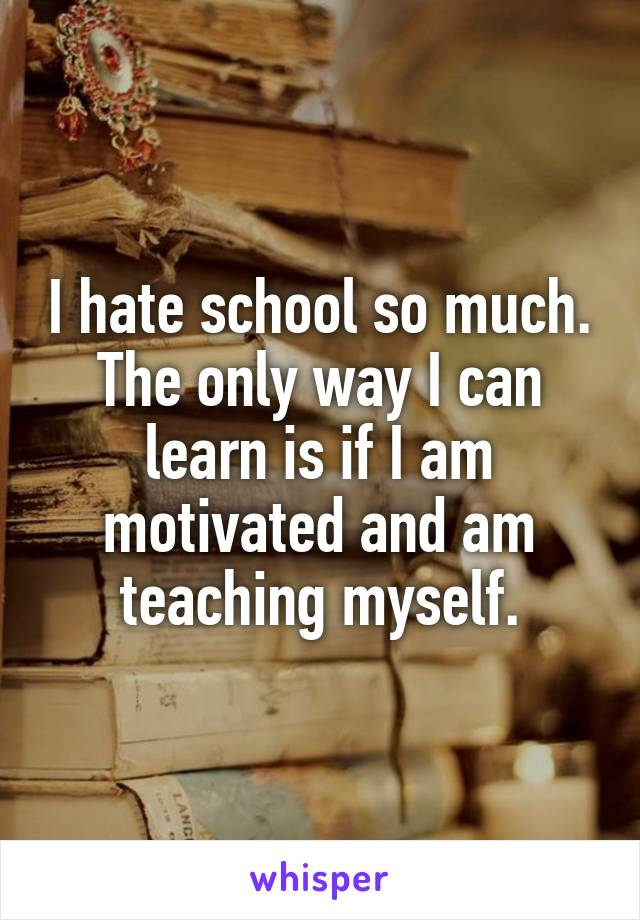 I hate school so much. The only way I can learn is if I am motivated and am teaching myself.