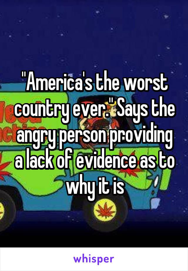 """America's the worst country ever."" Says the angry person providing a lack of evidence as to why it is"