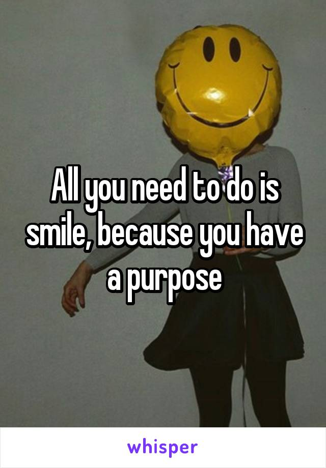 All you need to do is smile, because you have a purpose