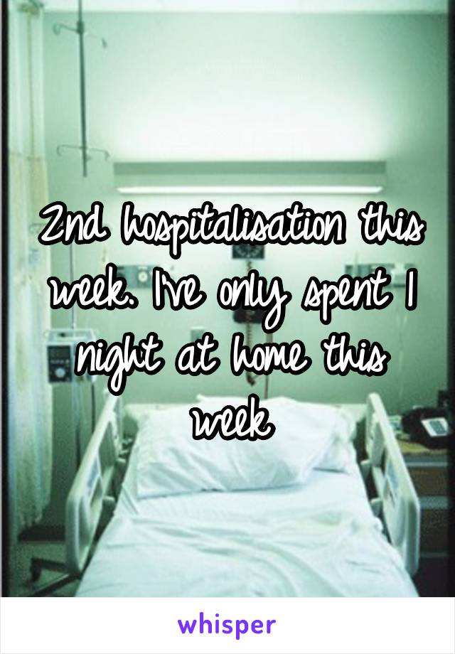 2nd hospitalisation this week. I've only spent 1 night at home this week