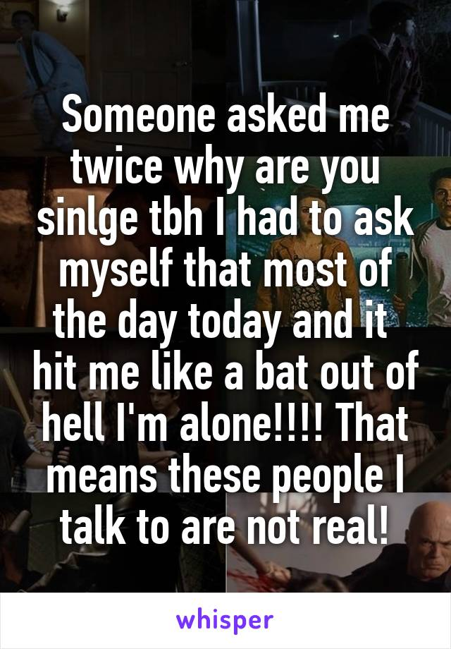 Someone asked me twice why are you sinlge tbh I had to ask myself that most of the day today and it  hit me like a bat out of hell I'm alone!!!! That means these people I talk to are not real!