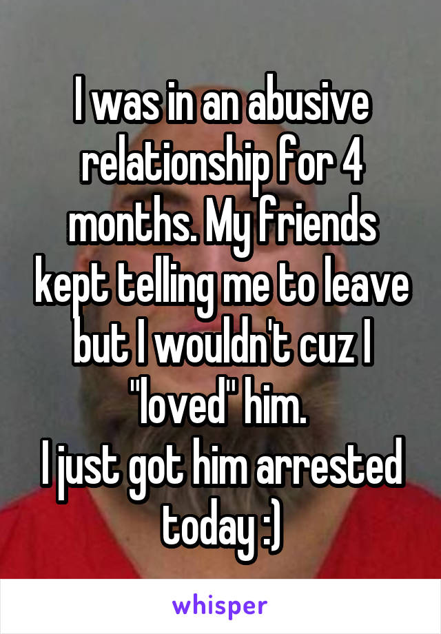 """I was in an abusive relationship for 4 months. My friends kept telling me to leave but I wouldn't cuz I """"loved"""" him.  I just got him arrested today :)"""