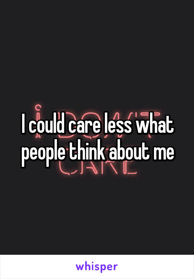 I could care less what people think about me
