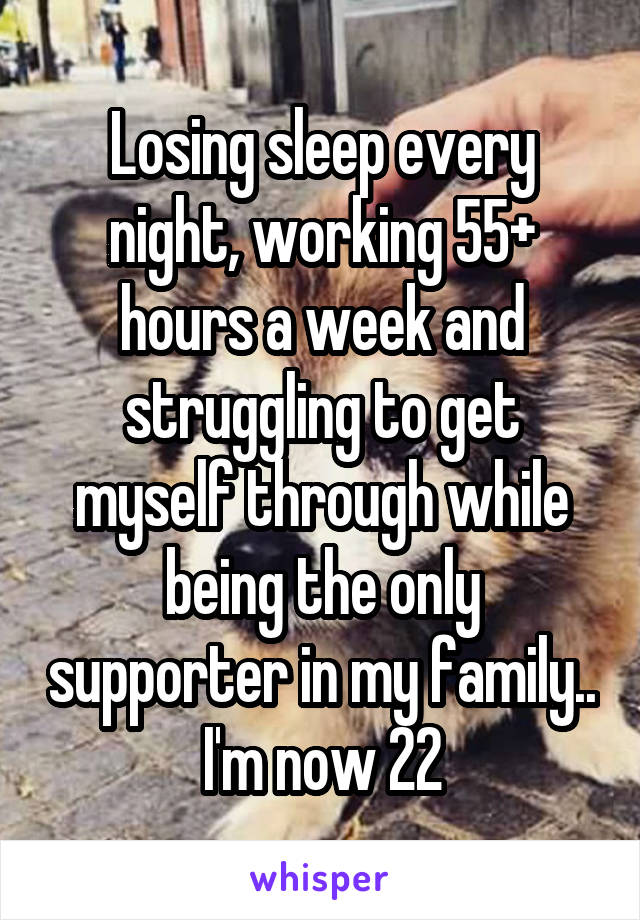 Losing sleep every night, working 55+ hours a week and struggling to get myself through while being the only supporter in my family.. I'm now 22