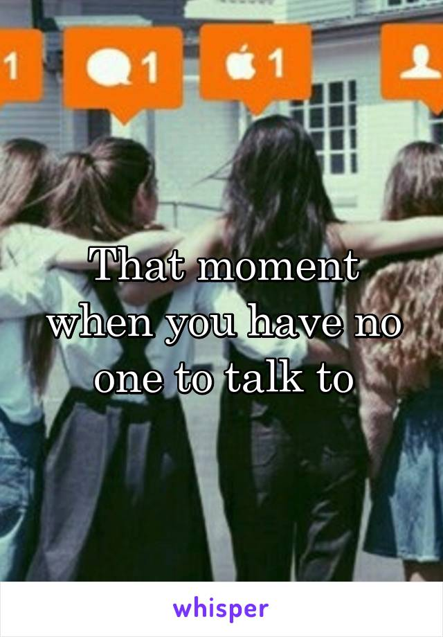 That moment when you have no one to talk to