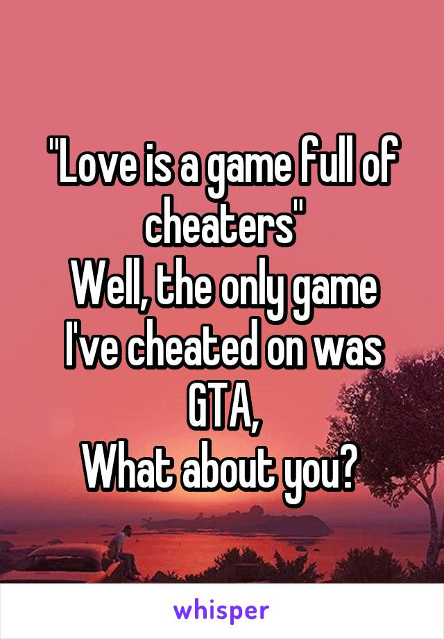 """""""Love is a game full of cheaters"""" Well, the only game I've cheated on was GTA, What about you?"""