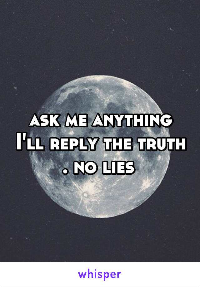 ask me anything I'll reply the truth . no lies
