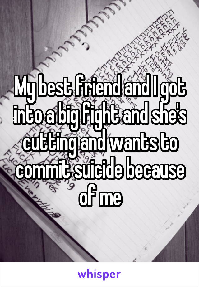 My best friend and I got into a big fight and she's cutting and wants to commit suicide because of me