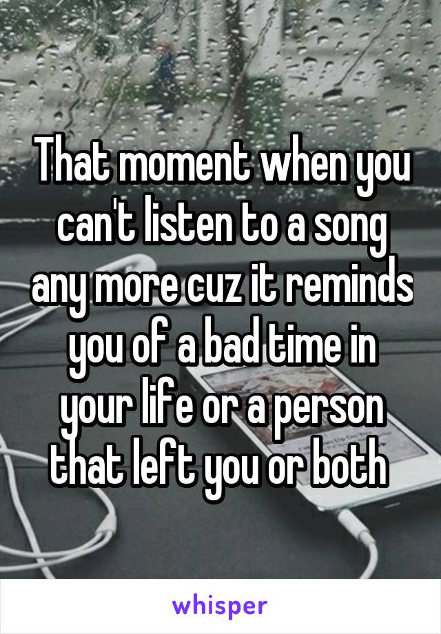 That moment when you can't listen to a song any more cuz it reminds you of a bad time in your life or a person that left you or both