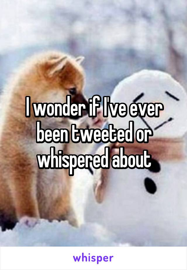 I wonder if I've ever been tweeted or whispered about