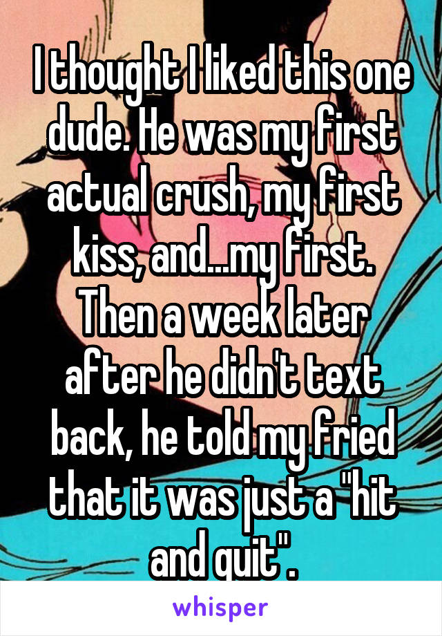 """I thought I liked this one dude. He was my first actual crush, my first kiss, and...my first. Then a week later after he didn't text back, he told my fried that it was just a """"hit and quit""""."""
