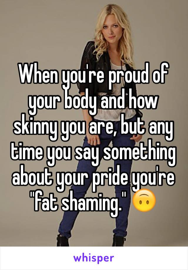 """When you're proud of your body and how skinny you are, but any time you say something about your pride you're """"fat shaming."""" 🙃"""