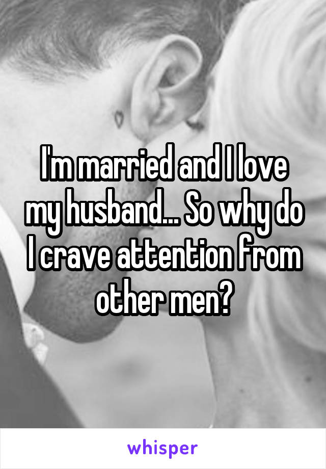 I'm married and I love my husband... So why do I crave attention from other men?