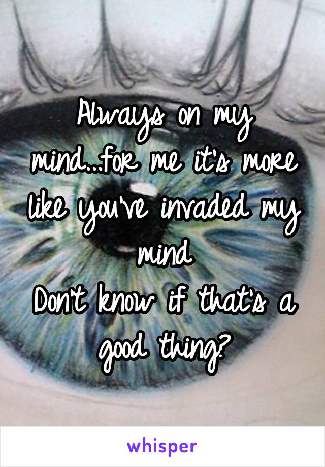 Always on my mind...for me it's more like you've invaded my mind Don't know if that's a good thing?