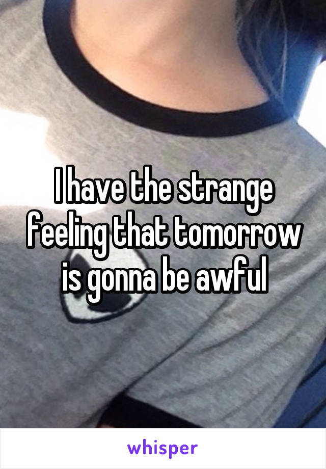 I have the strange feeling that tomorrow is gonna be awful