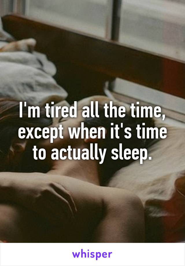 I'm tired all the time, except when it's time to actually sleep.