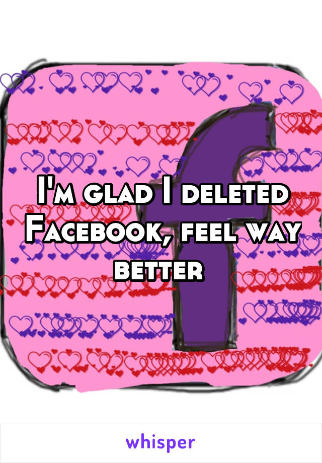 I'm glad I deleted Facebook, feel way better